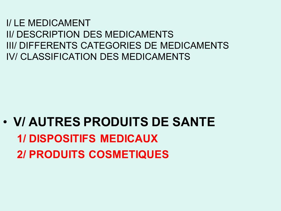 I/ LE MEDICAMENT II/ DESCRIPTION DES MEDICAMENTS III/ DIFFERENTS CATEGORIES DE MEDICAMENTS IV/ CLASSIFICATION DES MEDICAMENTS V/ AUTRES PRODUITS DE SANTE 1/ DISPOSITIFS MEDICAUX 2/ PRODUITS COSMETIQUES