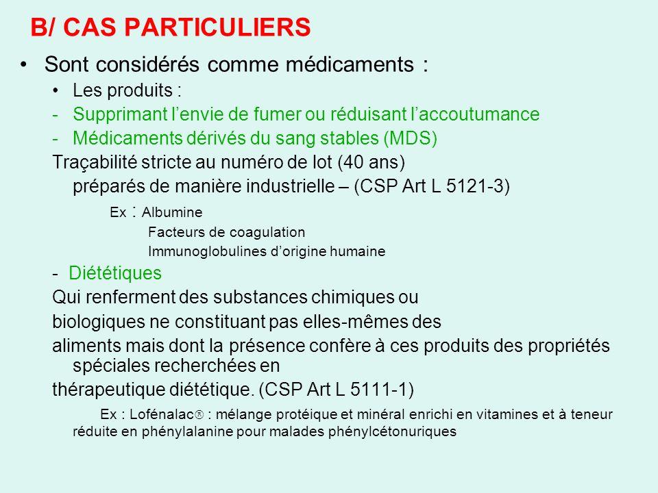 B/ CAS PARTICULIERS Sont considérés comme médicaments : Les produits : -Supprimant lenvie de fumer ou réduisant laccoutumance -Médicaments dérivés du