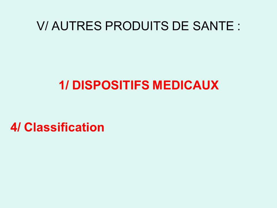 V/ AUTRES PRODUITS DE SANTE : 1/ DISPOSITIFS MEDICAUX 4/ Classification