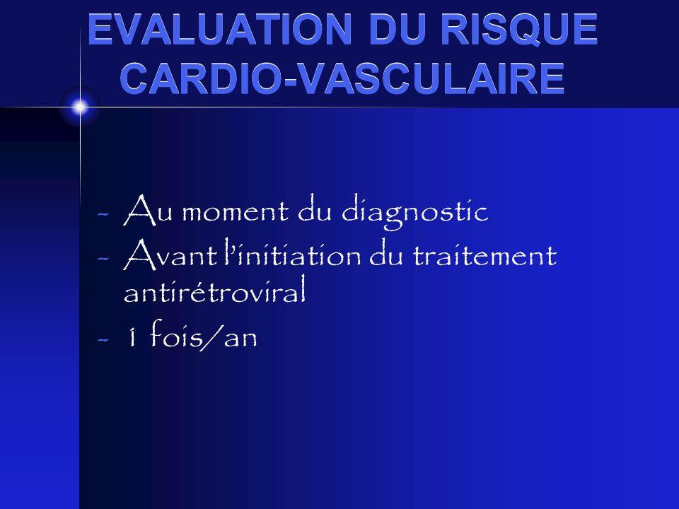EVALUATION DU RISQUE CARDIO-VASCULAIRE -Au moment du diagnostic -Avant linitiation du traitement antirétroviral -1 fois/an