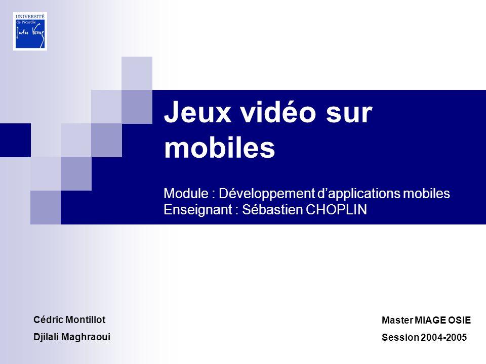 Jeux vidéo sur mobiles Module : Développement dapplications mobiles Enseignant : Sébastien CHOPLIN Master MIAGE OSIE Session 2004-2005 Cédric Montillo