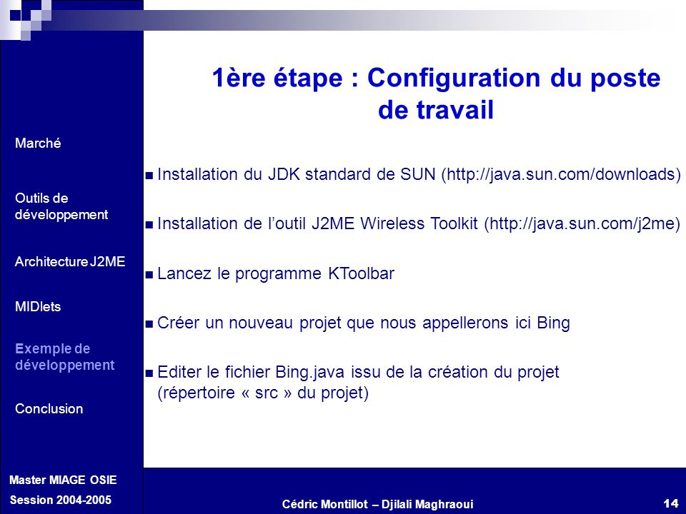 Cédric Montillot – Djilali Maghraoui Master MIAGE OSIE Session 2004-2005 14 1ère étape : Configuration du poste de travail Installation du JDK standar