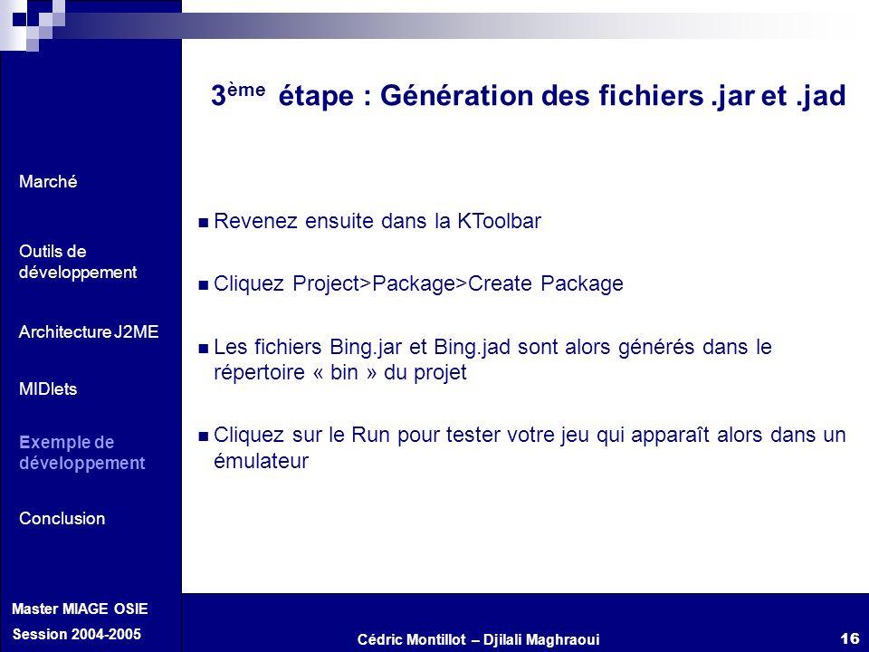Cédric Montillot – Djilali Maghraoui Master MIAGE OSIE Session 2004-2005 16 3 ème étape : Génération des fichiers.jar et.jad Revenez ensuite dans la K