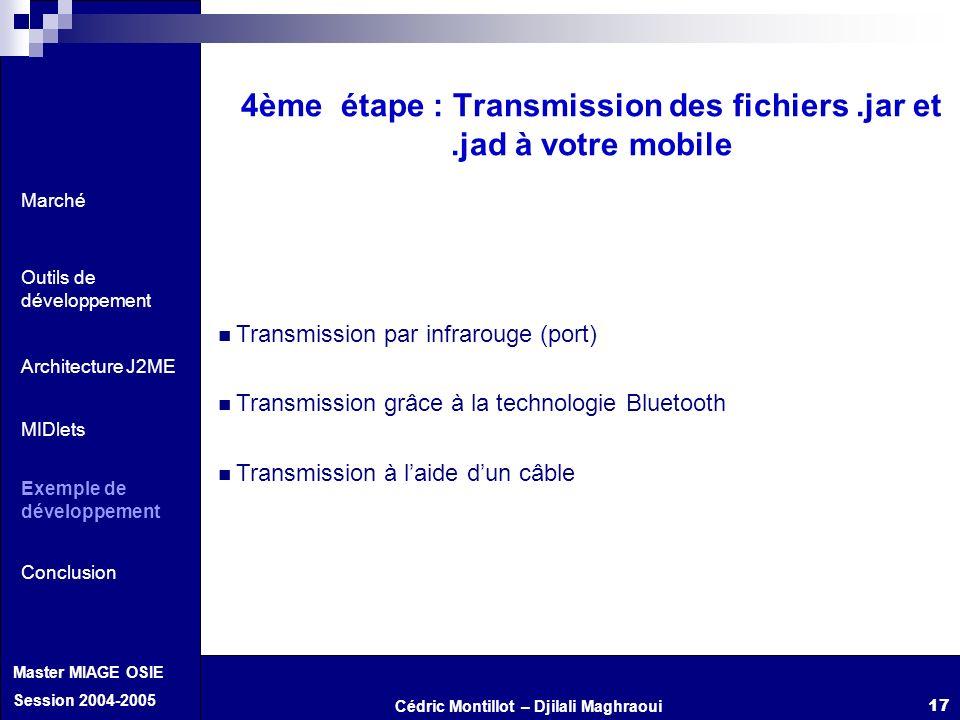 Cédric Montillot – Djilali Maghraoui Master MIAGE OSIE Session 2004-2005 17 4ème étape : Transmission des fichiers.jar et.jad à votre mobile Transmiss