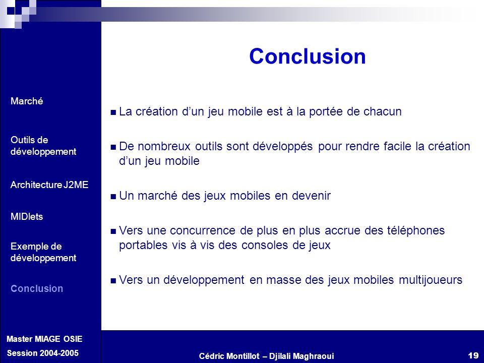 Cédric Montillot – Djilali Maghraoui Master MIAGE OSIE Session 2004-2005 19 Conclusion La création dun jeu mobile est à la portée de chacun De nombreu