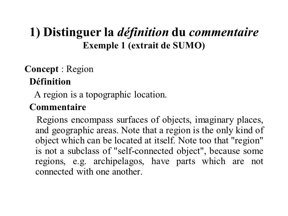 1) Distinguer la définition du commentaire Exemple 1 (extrait de SUMO) Concept : Region Définition A region is a topographic location. Commentaire Reg