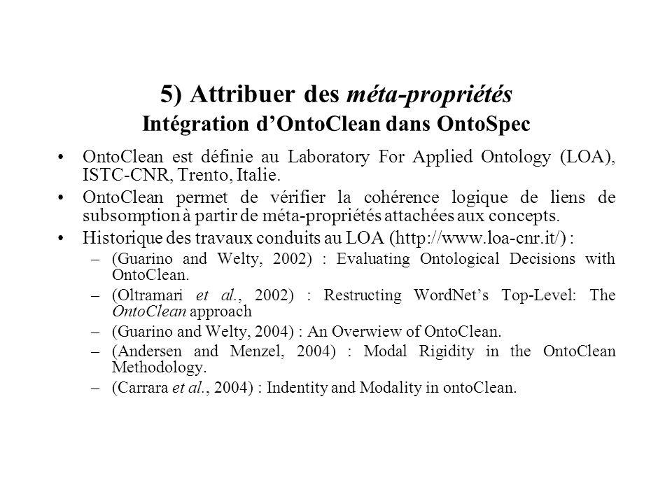 5) Attribuer des méta-propriétés Intégration dOntoClean dans OntoSpec OntoClean est définie au Laboratory For Applied Ontology (LOA), ISTC-CNR, Trento