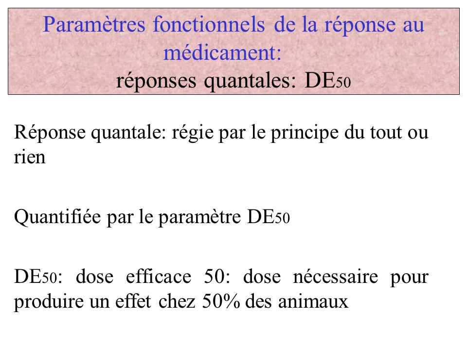 Paramètres fonctionnels de la réponse au médicament: réponses quantales: DE 50 Réponse quantale: régie par le principe du tout ou rien Quantifiée par