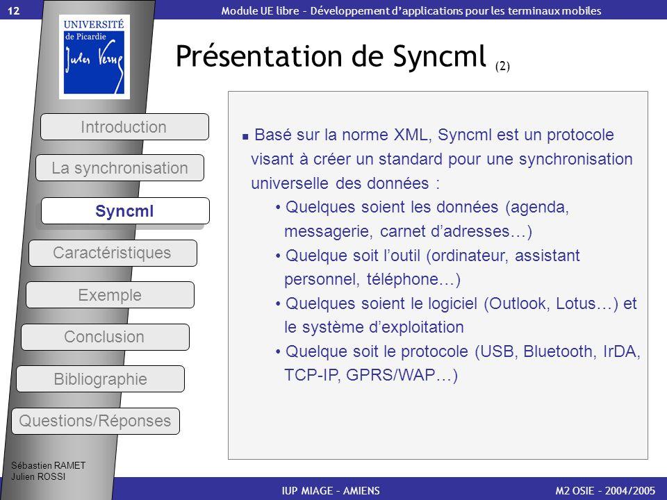 12 Présentation de Syncml (2) M2 OSIE – 2004/2005 Introduction IUP MIAGE – AMIENS Basé sur la norme XML, Syncml est un protocole visant à créer un sta