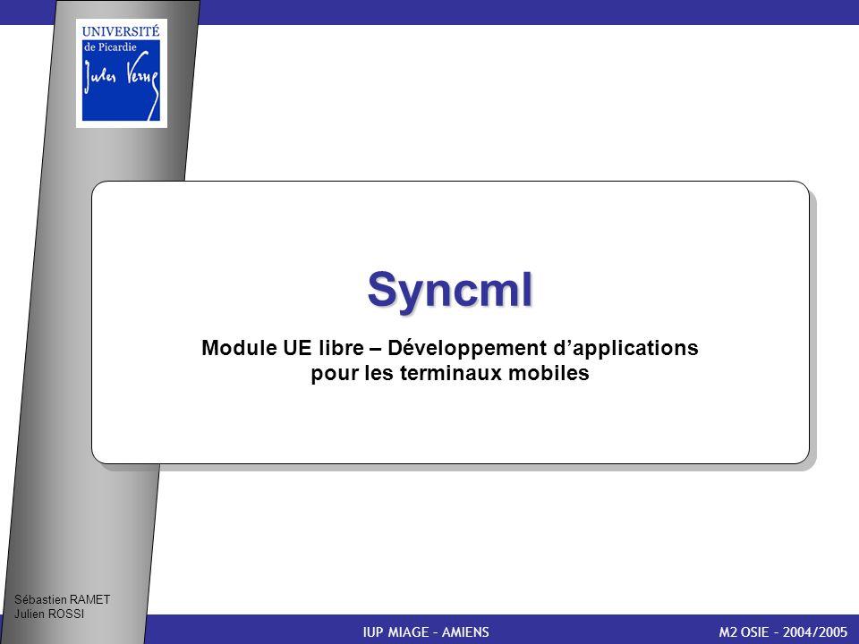 11 Présentation de Syncml (1) M2 OSIE – 2004/2005 Introduction Syncml La synchronisation IUP MIAGE – AMIENS Module UE libre – Développement dapplications pour les terminaux mobiles Sébastien RAMET Julien ROSSI Caractéristiques Exemple Conclusion Bibliographie Questions/Réponses Syncml signifie Synchronisation Markup Language et est défendu par : Ces 8 membres forment le Consortium Syncml Forum Syncml a été spécifié courant 2000 (version 1.0) et est passé à la version 1.1 en Février 2002 Environ 600 entreprises utilisent ce standard