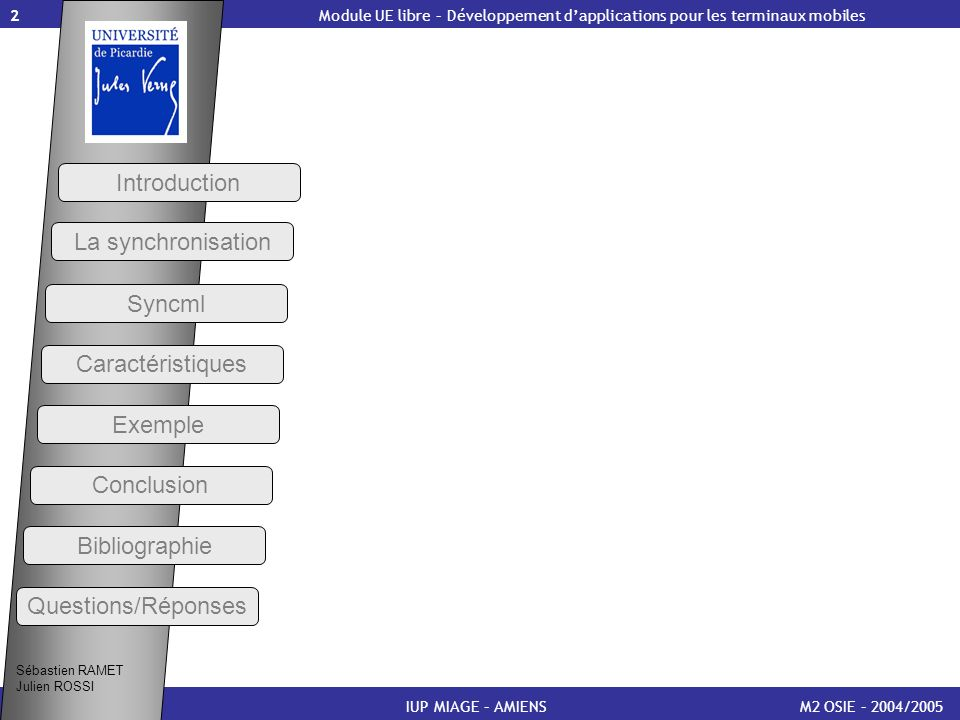 13 Présentation de Syncml (3) M2 OSIE – 2004/2005 Introduction IUP MIAGE – AMIENS Les avantages attendus sont nombreux : Pour lutilisateur, un usage simplifié et étendu des procédures de synchronisation Pour le constructeur, la possibilité dinclure dans un terminal, dont la mémoire est limitée, un protocole unique avec une gamme plus large de services Pour les prestataires de services et les développeurs, des produits plus compétitifs en matière de coût dexploitation ou de développement Module UE libre – Développement dapplications pour les terminaux mobiles Sébastien RAMET Julien ROSSI Syncml La synchronisation Caractéristiques Exemple Conclusion Bibliographie Questions/Réponses