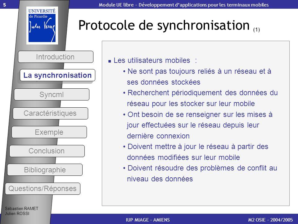 6 Protocole de synchronisation (2) M2 OSIE – 2004/2005 Introduction IUP MIAGE – AMIENS Le protocole de synchronisation : Permet de rendre 2 ensembles de données identiques Dans le cas des mobiles, il sapplique aux données que le mobile stocke localement Définit le déroulement de la session de synchronisation quand le mobile est connecté au réseau Doit soutenir lidentification et les commandes de synchronisation, même en cas de conflit Module UE libre – Développement dapplications pour les terminaux mobiles Sébastien RAMET Julien ROSSI La synchronisation Syncml Caractéristiques Exemple Conclusion Bibliographie Questions/Réponses