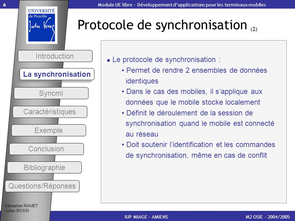17 Méthodes de synchronisation (1) M2 OSIE – 2004/2005IUP MIAGE – AMIENS Two-way sync (le client et le serveur échangent des informations sur des données modifiées ; le client envoie les modifications dabord) Slow sync (synchronisation dans les 2 sens ; chaque donnée envoyée est comparée sur les 2 bases) One-way sync from client only (le client met à jour le serveur ; le serveur accepte et met à jour les données et nenvoie pas ses modifications) Refresh sync from client only (les données du client recouvrent les données du serveur) Sébastien RAMET Julien ROSSI Module UE libre – Développement dapplications pour les terminaux mobiles Syncml Caractéristiques Introduction La synchronisation Exemple Conclusion Bibliographie Questions/Réponses