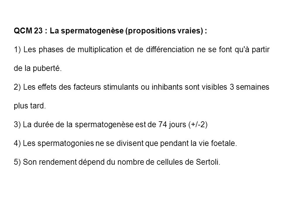 QCM 23 : La spermatogenèse (propositions vraies) : 1) Les phases de multiplication et de différenciation ne se font qu'à partir de la puberté. 2) Les