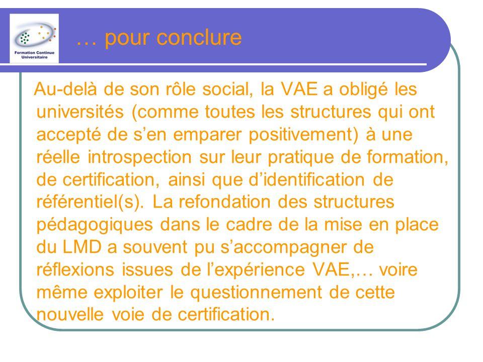 … pour conclure Au-delà de son rôle social, la VAE a obligé les universités (comme toutes les structures qui ont accepté de sen emparer positivement) à une réelle introspection sur leur pratique de formation, de certification, ainsi que didentification de référentiel(s).