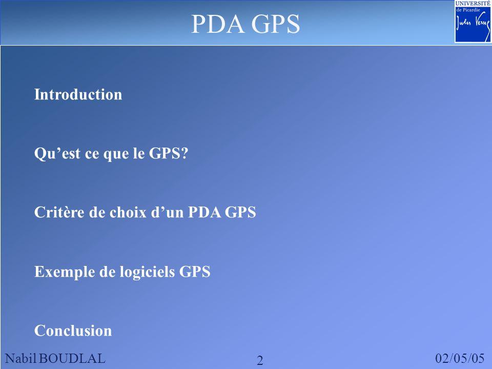 PDA GPS Nabil BOUDLAL02/05/05 2 Introduction Quest ce que le GPS? Critère de choix dun PDA GPS Exemple de logiciels GPS Conclusion