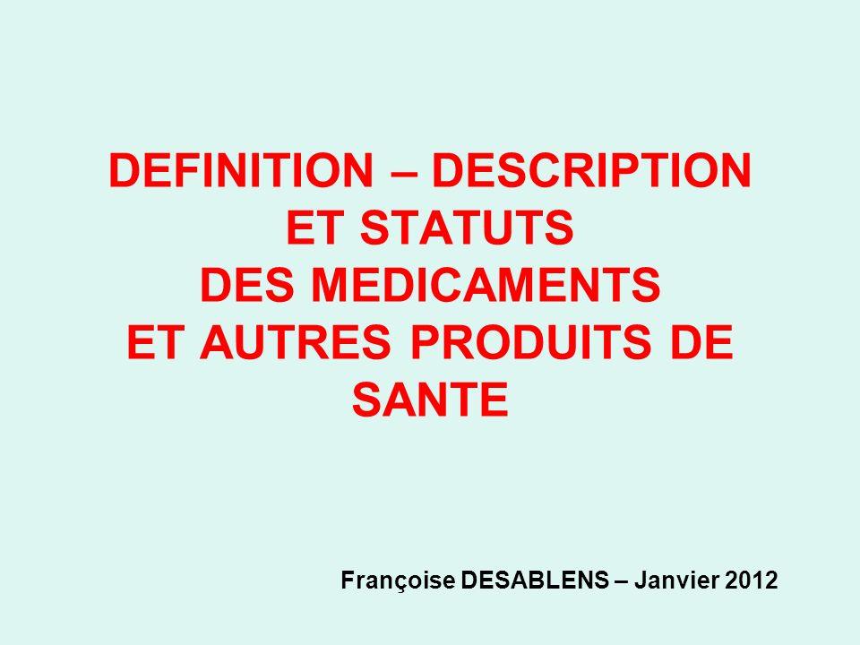 DEFINITION – DESCRIPTION ET STATUTS DES MEDICAMENTS ET AUTRES PRODUITS DE SANTE Françoise DESABLENS – Janvier 2012