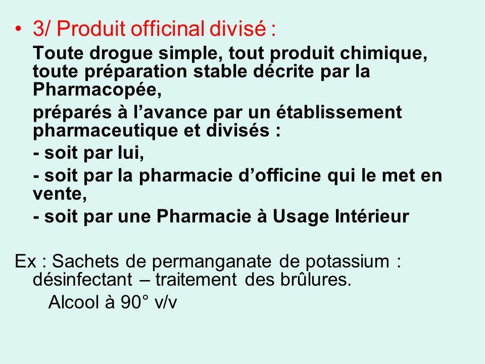 3/ Produit officinal divisé : Toute drogue simple, tout produit chimique, toute préparation stable décrite par la Pharmacopée, préparés à lavance par