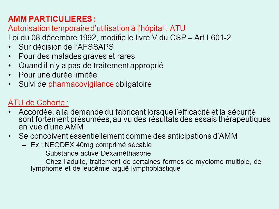 AMM PARTICULIERES : Autorisation temporaire dutilisation à lhôpital : ATU Loi du 08 décembre 1992, modifie le livre V du CSP – Art L601-2 Sur décision