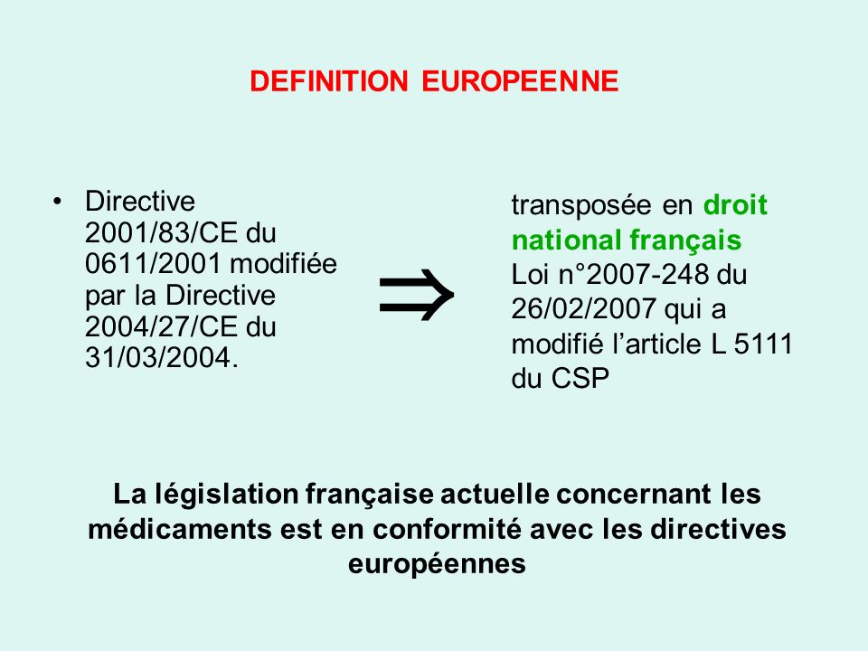 DEFINITION EUROPEENNE Directive 2001/83/CE du 0611/2001 modifiée par la Directive 2004/27/CE du 31/03/2004. transposée en droit national français Loi