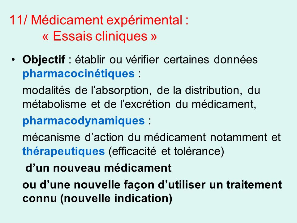11/ Médicament expérimental : « Essais cliniques » Objectif : établir ou vérifier certaines données pharmacocinétiques : modalités de labsorption, de