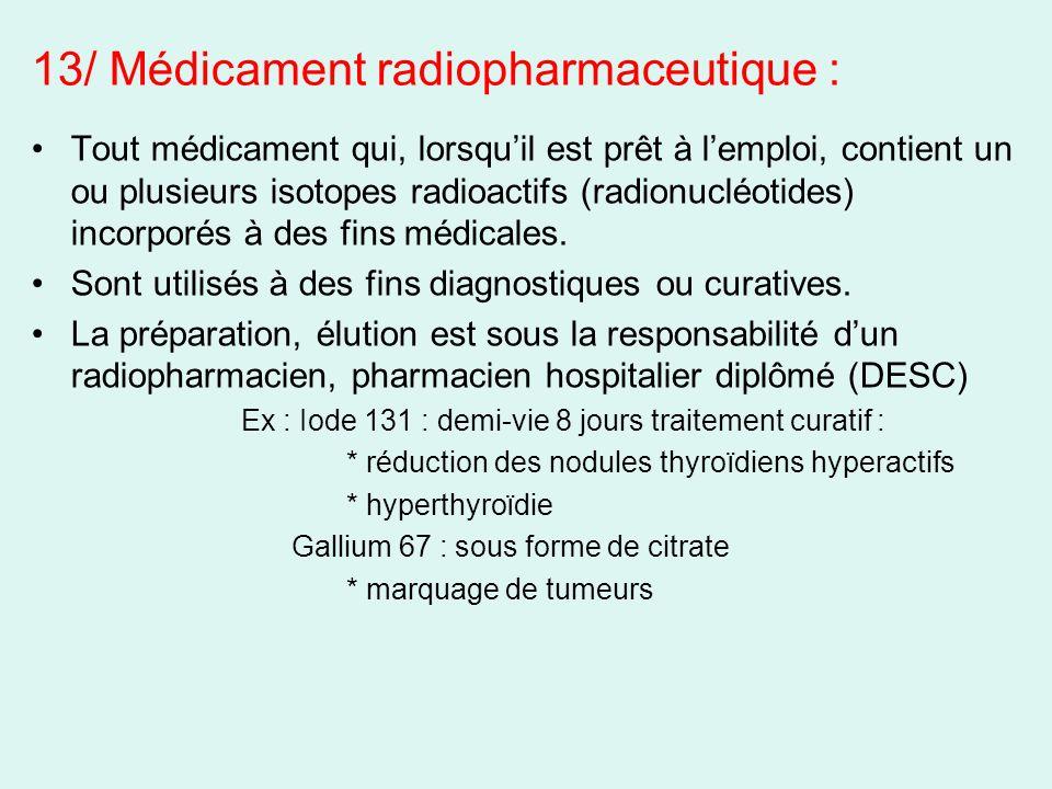 13/ Médicament radiopharmaceutique : Tout médicament qui, lorsquil est prêt à lemploi, contient un ou plusieurs isotopes radioactifs (radionucléotides