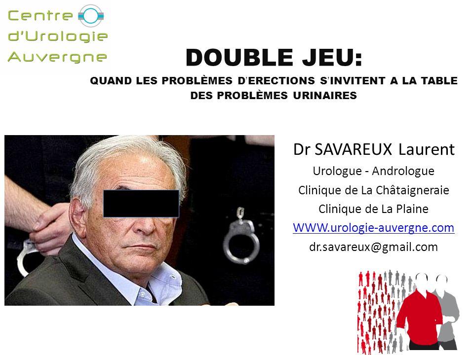 DOUBLE JEU: QUAND LES PROBLÈMES DERECTIONS SINVITENT A LA TABLE DES PROBLÈMES URINAIRES Dr SAVAREUX Laurent Urologue - Andrologue Clinique de La Châtaigneraie Clinique de La Plaine WWW.urologie-auvergne.com dr.savareux@gmail.com