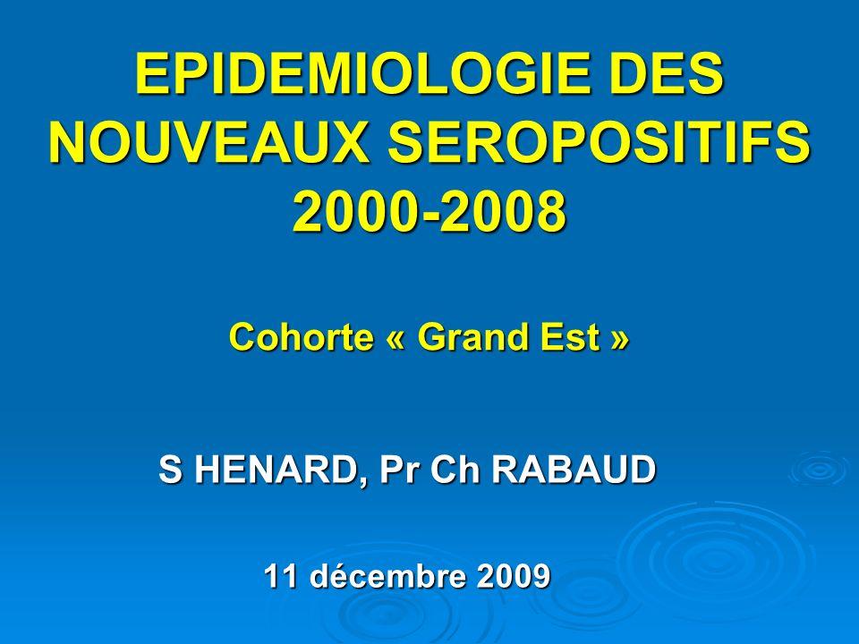 EPIDEMIOLOGIE DES NOUVEAUX SEROPOSITIFS 2000-2008 Cohorte « Grand Est » S HENARD, Pr Ch RABAUD 11 décembre 2009