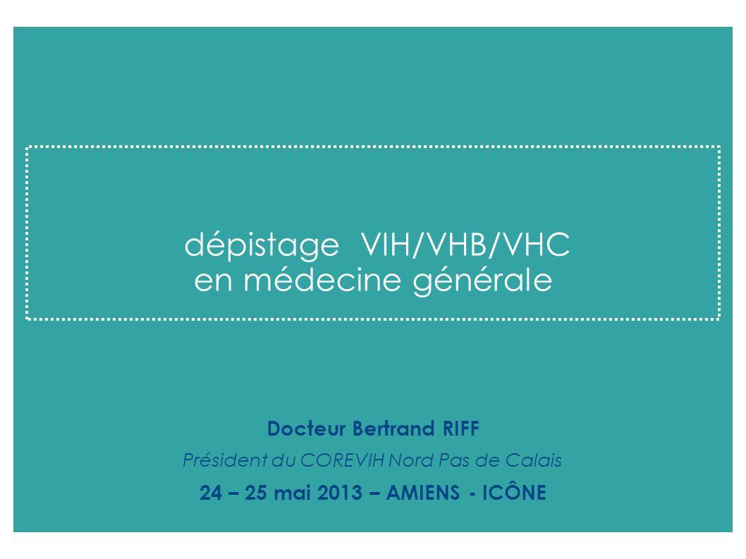 dépistage VIH/VHB/VHC en médecine générale Docteur Bertrand RIFF Président du COREVIH Nord Pas de Calais 24 – 25 mai 2013 – AMIENS - ICÔNE