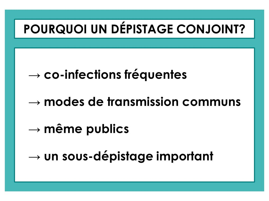 POURQUOI UN DÉPISTAGE CONJOINT? co-infections fréquentes modes de transmission communs même publics un sous-dépistage important