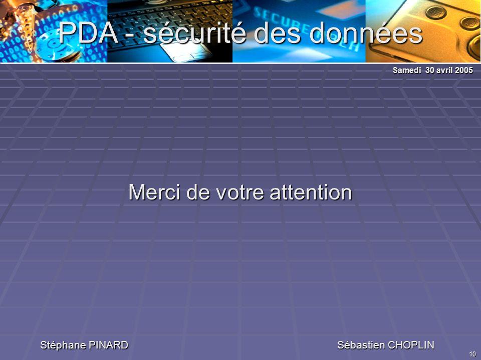 10 PDA - sécurité des données Stéphane PINARD Sébastien CHOPLIN Merci de votre attention Samedi 30 avril 2005