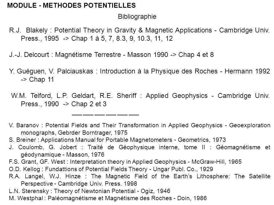 MODULE - METHODES POTENTIELLES R.J. Blakely : Potential Theory in Gravity & Magnetic Applications - Cambridge Univ. Press., 1995 -> Chap 1 à 5, 7, 8.3