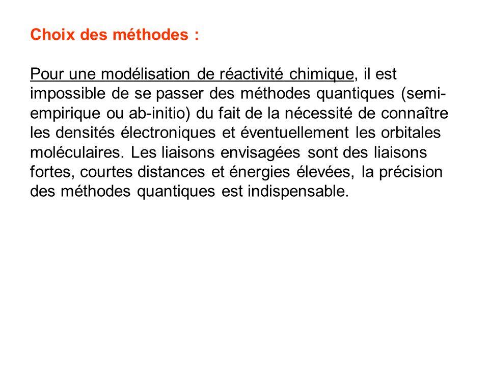 Choix des méthodes : Pour une modélisation de réactivité chimique, il est impossible de se passer des méthodes quantiques (semi- empirique ou ab-initi