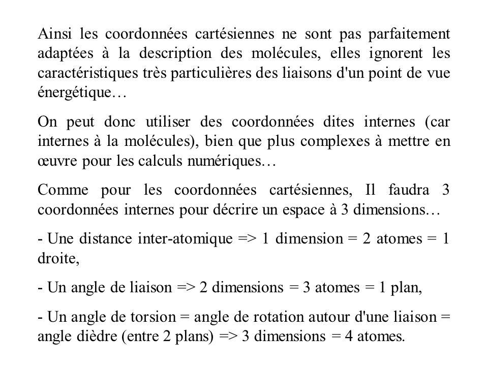 Ainsi les coordonnées cartésiennes ne sont pas parfaitement adaptées à la description des molécules, elles ignorent les caractéristiques très particulières des liaisons d un point de vue énergétique… On peut donc utiliser des coordonnées dites internes (car internes à la molécules), bien que plus complexes à mettre en œuvre pour les calculs numériques… Comme pour les coordonnées cartésiennes, Il faudra 3 coordonnées internes pour décrire un espace à 3 dimensions… - Une distance inter-atomique => 1 dimension = 2 atomes = 1 droite, - Un angle de liaison => 2 dimensions = 3 atomes = 1 plan, - Un angle de torsion = angle de rotation autour d une liaison = angle dièdre (entre 2 plans) => 3 dimensions = 4 atomes.