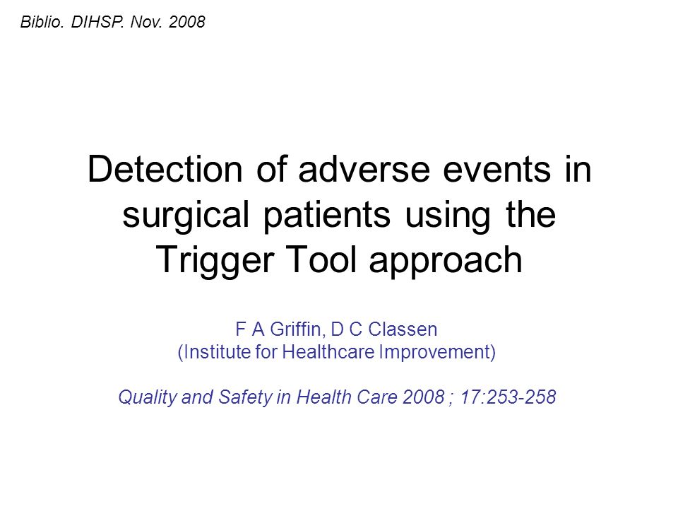 Detection of adverse events in surgical patients using the Trigger Tool approach F A Griffin, D C Classen (Institute for Healthcare Improvement) Quality and Safety in Health Care 2008 ; 17:253-258 Biblio.