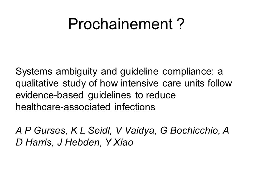 Systems ambiguity and guideline compliance: a qualitative study of how intensive care units follow evidence-based guidelines to reduce healthcare-associated infections A P Gurses, K L Seidl, V Vaidya, G Bochicchio, A D Harris, J Hebden, Y Xiao Prochainement ?