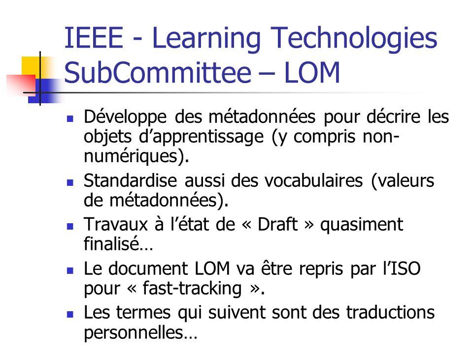 IEEE - Learning Technologies SubCommittee – LOM Développe des métadonnées pour décrire les objets dapprentissage (y compris non- numériques). Standard