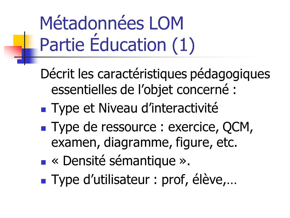 Métadonnées LOM Partie Éducation (1) Décrit les caractéristiques pédagogiques essentielles de lobjet concerné : Type et Niveau dinteractivité Type de