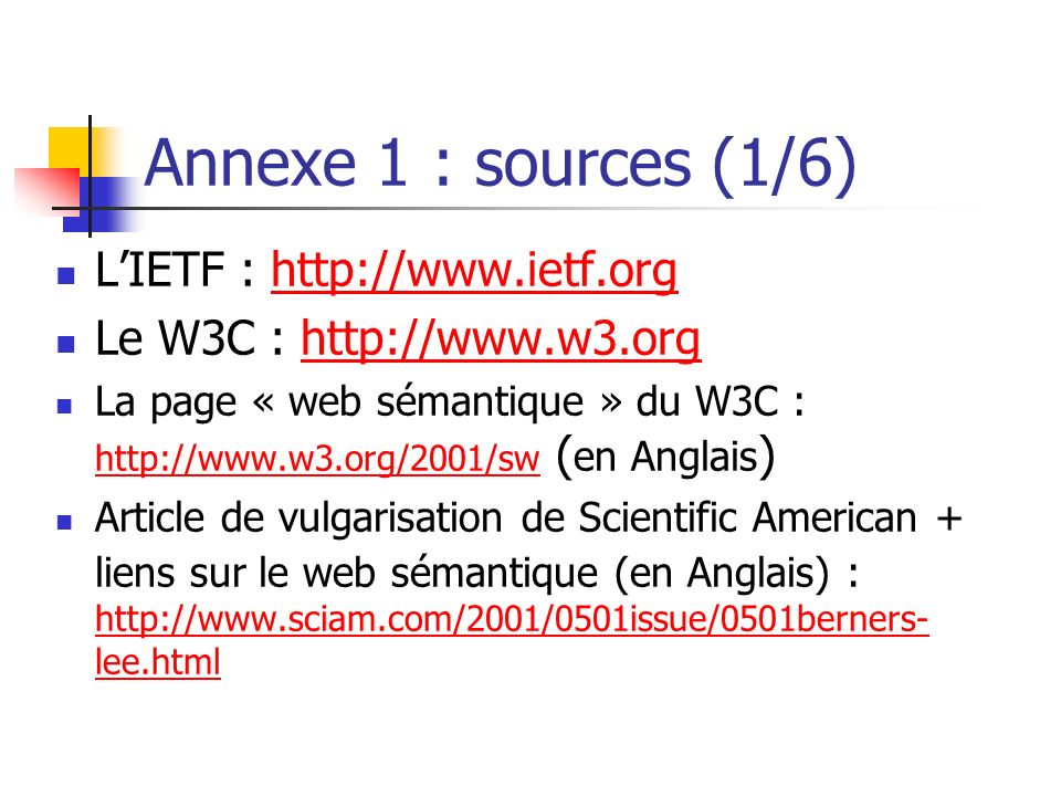 Annexe 1 : sources (1/6) LIETF : http://www.ietf.orghttp://www.ietf.org Le W3C : http://www.w3.orghttp://www.w3.org La page « web sémantique » du W3C