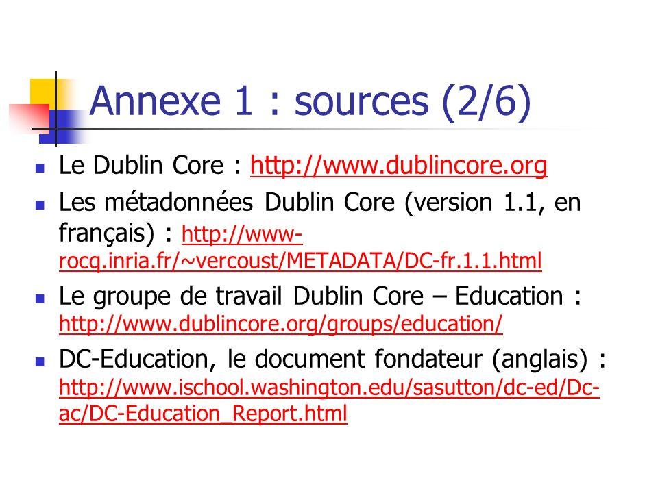 Annexe 1 : sources (2/6) Le Dublin Core : http://www.dublincore.orghttp://www.dublincore.org Les métadonnées Dublin Core (version 1.1, en français) :