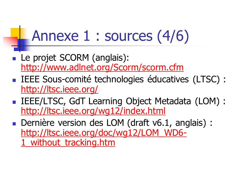 Annexe 1 : sources (4/6) Le projet SCORM (anglais): http://www.adlnet.org/Scorm/scorm.cfm http://www.adlnet.org/Scorm/scorm.cfm IEEE Sous-comité techn