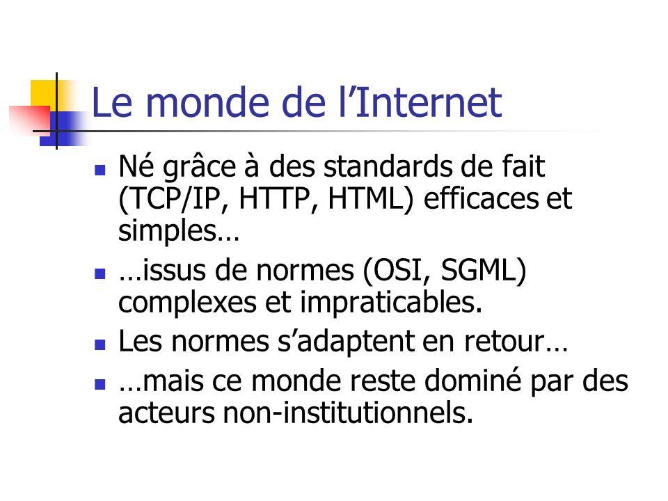 Le monde de lInternet Né grâce à des standards de fait (TCP/IP, HTTP, HTML) efficaces et simples… …issus de normes (OSI, SGML) complexes et impraticab