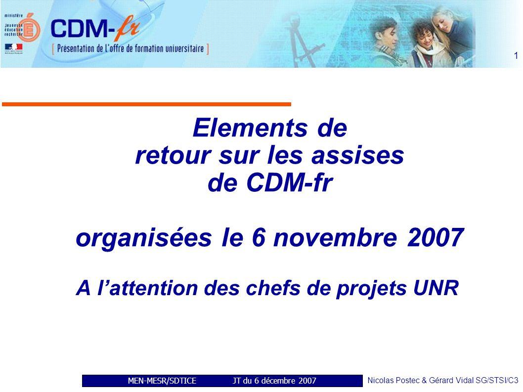 MEN-MESR/SDTICE JT du 6 décembre 2007 Nicolas Postec & Gérard Vidal SG/STSI/C3 1 Elements de retour sur les assises de CDM-fr organisées le 6 novembre 2007 A lattention des chefs de projets UNR