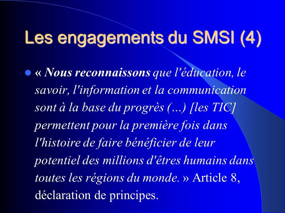 Les engagements du SMSI (4) « Nous reconnaissons que l éducation, le savoir, l information et la communication sont à la base du progrès (…) [les TIC] permettent pour la première fois dans l histoire de faire bénéficier de leur potentiel des millions d êtres humains dans toutes les régions du monde.