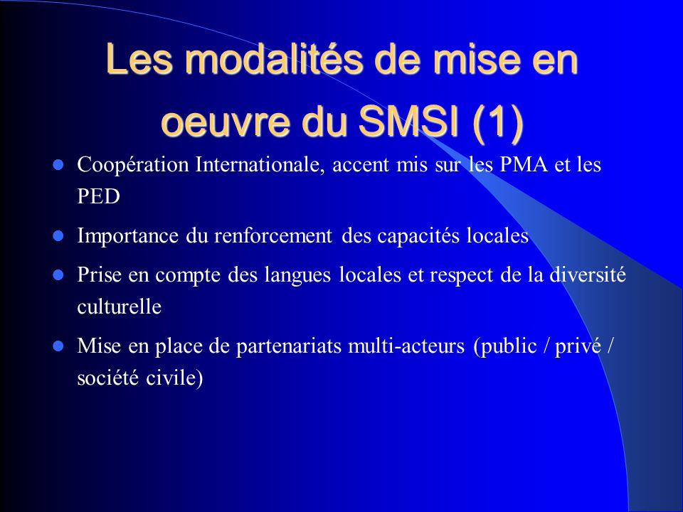 Les modalités de mise en oeuvre du SMSI (1) Coopération Internationale, accent mis sur les PMA et les PED Importance du renforcement des capacités locales Prise en compte des langues locales et respect de la diversité culturelle Mise en place de partenariats multi-acteurs (public / privé / société civile)