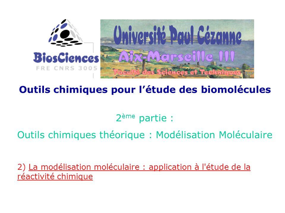 Outils chimiques pour létude des biomolécules 2 ème partie : Outils chimiques théorique : Modélisation Moléculaire 2) La modélisation moléculaire : application à l étude de la réactivité chimique