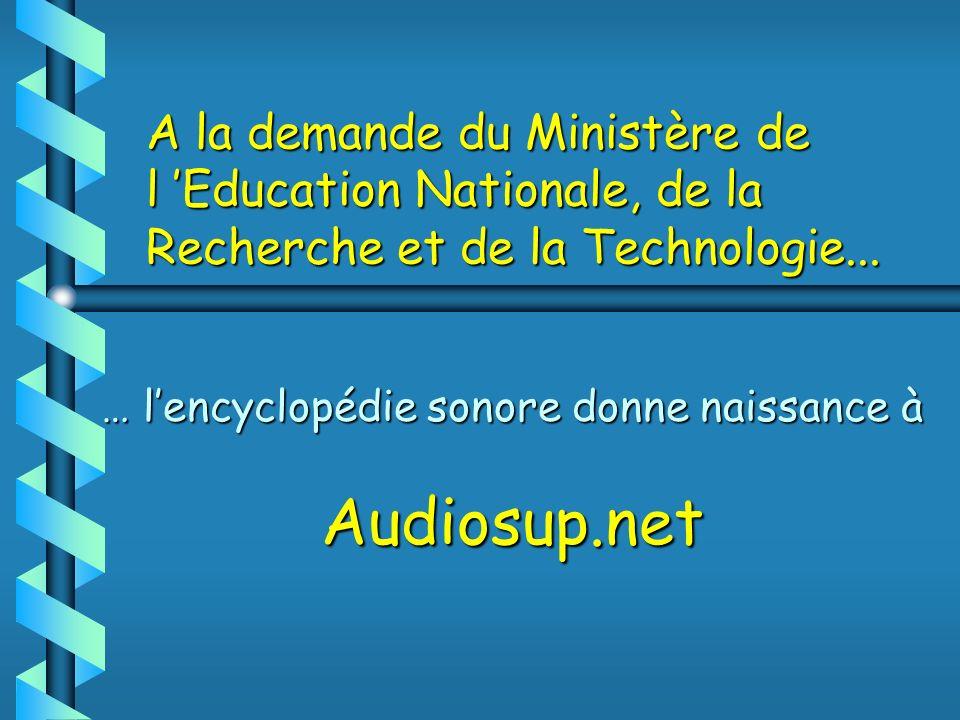 A la demande du Ministère de l Education Nationale, de la Recherche et de la Technologie... … lencyclopédie sonore donne naissance à Audiosup.net