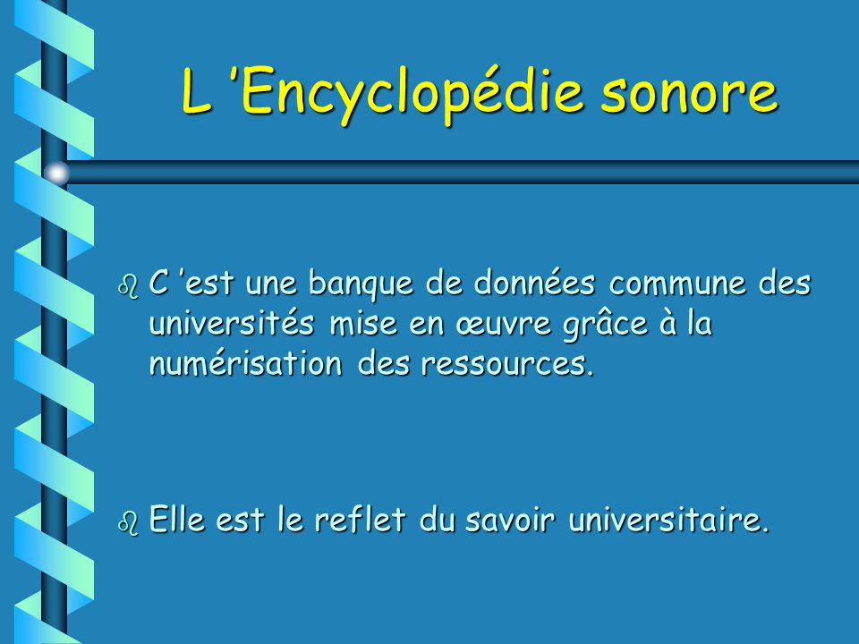 L Encyclopédie sonore b C est une banque de données commune des universités mise en œuvre grâce à la numérisation des ressources. b Elle est le reflet