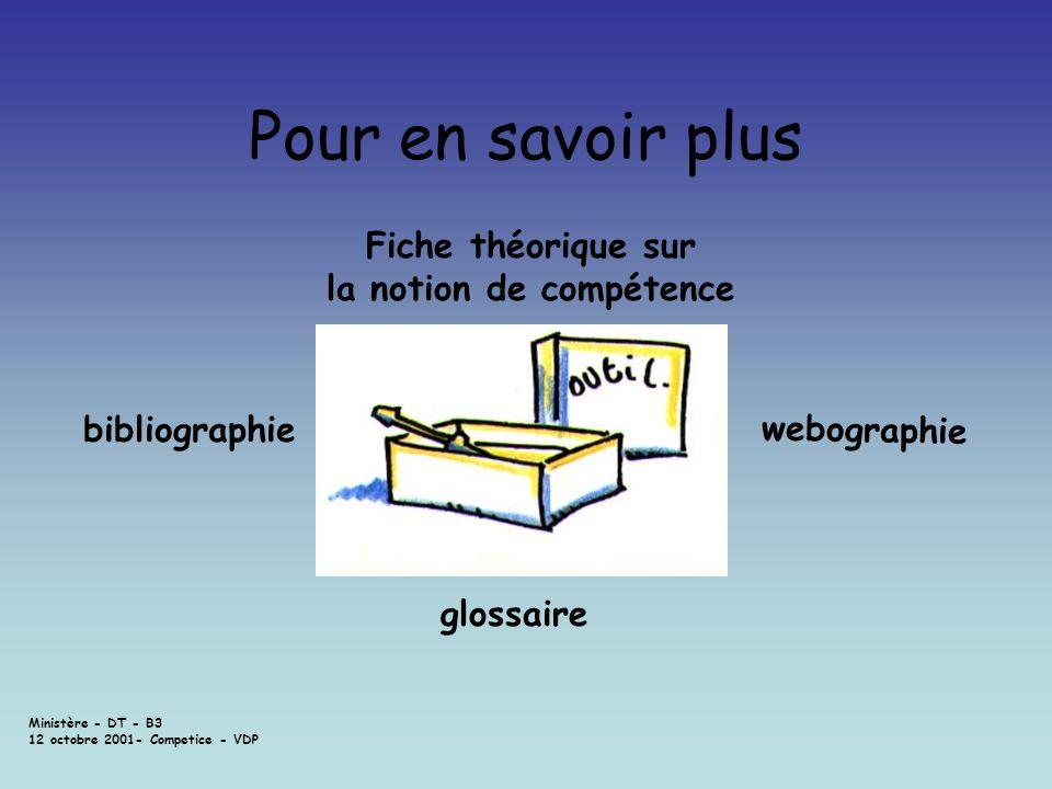 Ministère - DT - B3 12 octobre 2001- Competice - VDP Pour en savoir plus Fiche théorique sur la notion de compétence glossaire webographie bibliograph