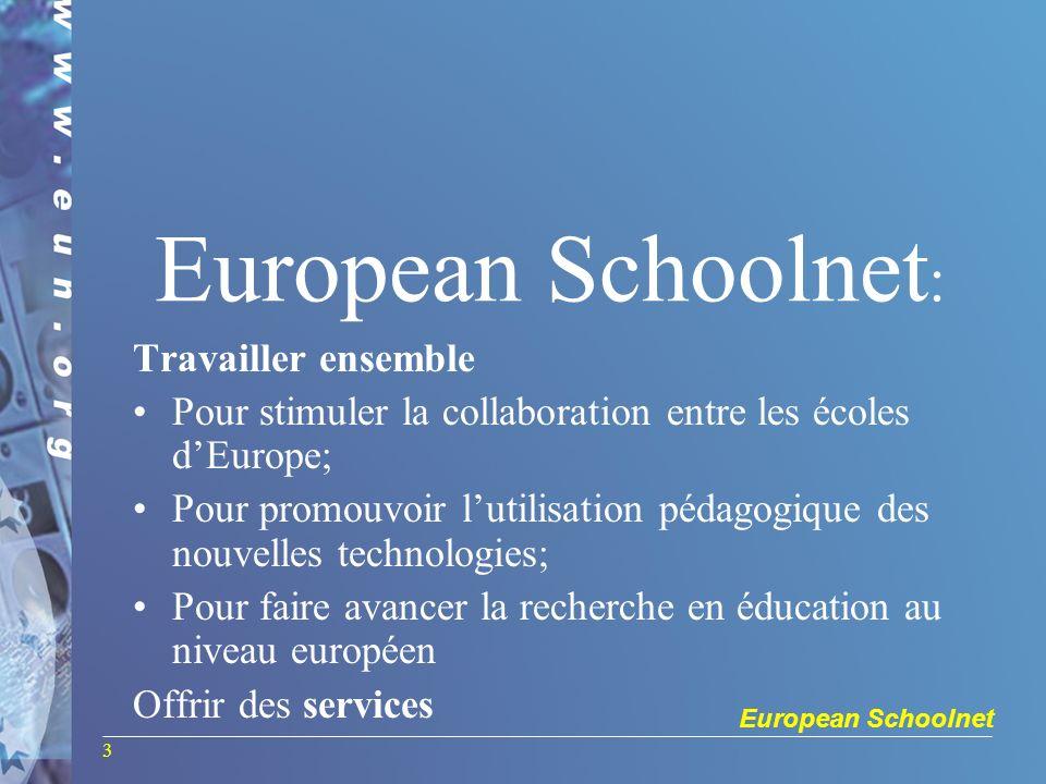 European Schoolnet 3 European Schoolnet : Travailler ensemble Pour stimuler la collaboration entre les écoles dEurope; Pour promouvoir lutilisation pédagogique des nouvelles technologies; Pour faire avancer la recherche en éducation au niveau européen Offrir des services